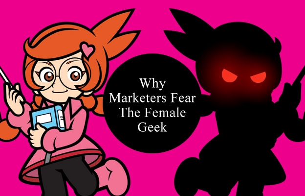 Why Marketers Fear The Female GeekFemale Geek